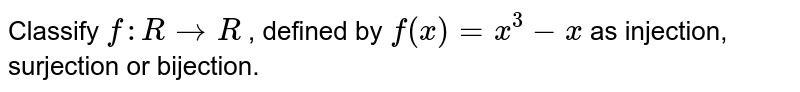 Classify `f: R->R` , defined by `f(x)=x^3-x` as injection,   surjection or bijection.