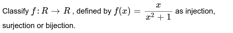 Classify `f: R->R` , defined by `f(x)=x/(x^2+1)` as injection,   surjection or bijection.