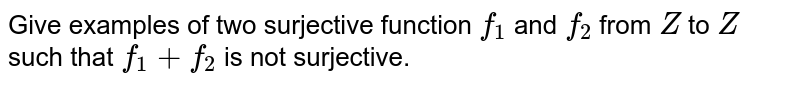 Give examples of two   surjective function `f_1` and `f_2` from `Z` to `Z` such that `f_1+f_2` is not surjective.