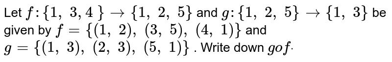Let `f:{1,\ 3,4\ }->{1,\ 2,\ 5}` and `g:{1,\ 2,\ 5}->{1,\ 3}` be given by `f={(1,\ 2),\ (3,\ 5),\ (4,\ 1)}` and `g={(1,\ 3),\ (2,\ 3),\ (5,\ 1)}` . Write down `gofdot`