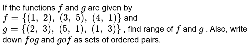 If the functions `f` and `g` are given by `f={(1,\ 2),\ (3,\ 5),\ (4,\ 1)}` and `g={(2,\ 3),\ (5,\ 1),\ (1,\ 3)}` , find range of `f` and `g` . Also, write down `fog` and `gof` as sets of ordered   pairs.