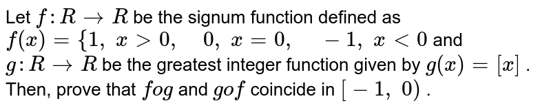 Let `f: R->R` be the signum function defined as `f(x)={1,\ x >0,\ \ \ \ 0,\ x=0,\ \ \ \ \-1,\ x<0` and `g: R->R` be the greatest integer function given by `g(x)=[x]` . Then, prove that `fog` and `gof` coincide in `[-1,\ 0)` .