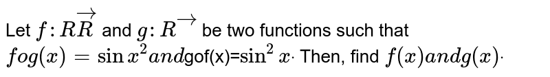 Let `f: RvecR` and `g: Rvec` be two functions such   that `fog(x)=sinx^2a n d`gof(x)=`sin^2x``dot` Then, find `f(x)a n dg(x)dot`
