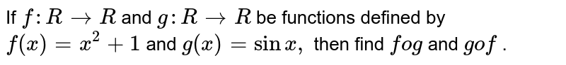 If `f: R->R` and `g: R->R` be functions defined by `f(x)=x^2+1` and `g(x)=sinx ,` then find `fog` and `gof` .