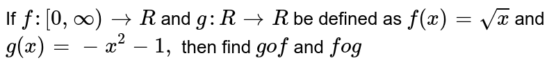 If `f:[0,oo)->R` and `g: R->R` be defined as `f(x)=sqrt(x)` and `g(x)=-x^2-1,` then find `gof` and `fog`
