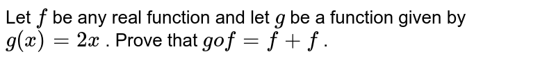 Let `f` be any real function   and let `g` be a function given by `g(x)=2x` . Prove that `gof=f+f` .