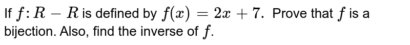 If `f:R-R`  is defined by  `f(x)=2x+7.` Prove that `f` is a bijection. Also, find the inverse of `f`.