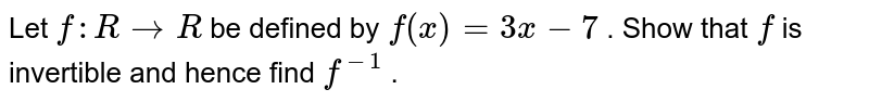 Let `f: R->R` be defined by `f(x)=3x-7` . Show that `f` is invertible and hence find `f^(-1)` .
