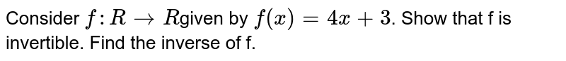 Consider `f: R->R`given by `f(x) = 4x + 3`. Show that f is invertible. Find the inverse of f.