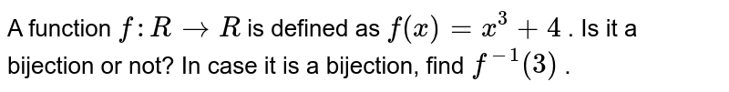 A function `f: R->R` is defined as `f(x)=x^3+4` . Is it a bijection or not? In case it is a   bijection, find `f^(-1)(3)` .