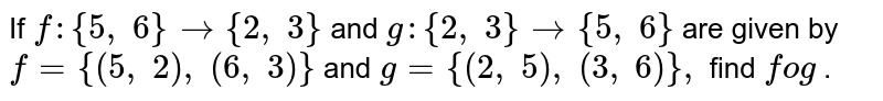If `f:{5,\ 6}->{2,\ 3}` and `g:{2,\ 3}->{5,\ 6}` are given by `f={(5,\ 2),\ (6,\ 3)}` and `g={(2,\ 5),\ (3,\ 6)},` find `fog` .