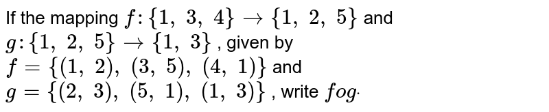 If the mapping `f:{1,\ 3,\ 4}->{1,\ 2,\ 5}` and `g:{1,\ 2,\ 5}->{1,\ 3}` , given by `f={(1,\ 2),\ (3,\ 5),\ (4,\ 1)}` and `g={(2,\ 3),\ (5,\ 1),\ (1,\ 3)}` , write `fogdot`