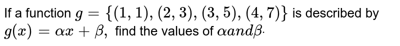 If a function `g={(1,1),(2,3),(3,5),(4,7)}` is described by `g(x)=alphax+beta,` find the values of `alphaa n dbetadot`