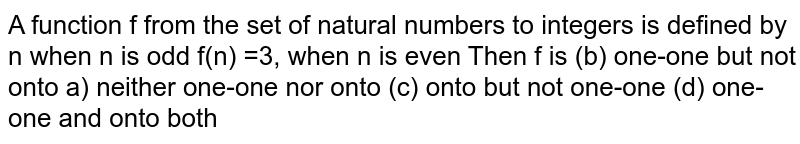 A function f from the set of natural numbers to integers is defined by n when n is odd f(n) =3, when n is even Then f is   (b) one-one but not onto a) neither one-one nor onto (c) onto but not one-one (d) one-one and onto both