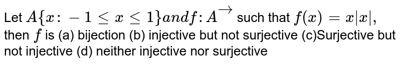 Let `A{x :-1lt=xlt=1}a n df: Avec` such that `f(x)=x|x|,` then `f` is (a) bijection   (b) injective but not   surjective (c)Surjective but not injective   (d) neither injective nor   surjective