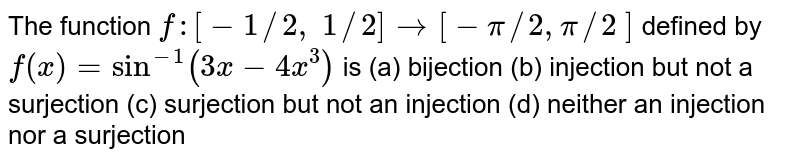 The function `f:[-1//2,\ 1//2]->[-pi//2,pi//2\ ]` defined by `f(x)=sin^(-1)(3x-4x^3)` is (a) bijection (b) injection but not a surjection (c) surjection but not an injection  (d) neither an injection nor a surjection