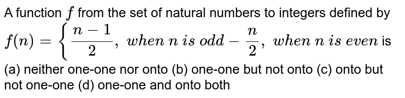 A function `f` from the set of natural   numbers to integers defined by `f(n)={(n-1)/2,\ w h e n\ n\ i s\ od d-n/2,\ w h e n\ n\ i s\ e v e n` is (a) neither one-one nor   onto (b) one-one but not onto (c) onto but not   one-one (d) one-one and onto   both
