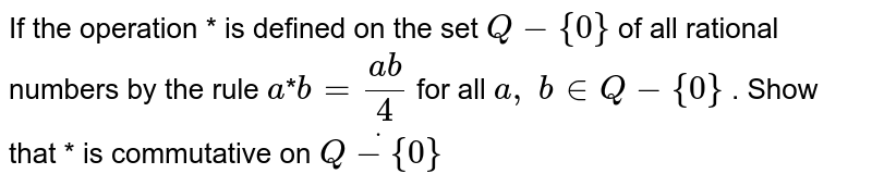 If the operation * is   defined on the set `Q - {0}` of all rational numbers   by the rule `a`*`b=(a b)/4` for all `a ,\ b in  Q - {0}` . Show that * is  commutative on `Qdot - {0}`