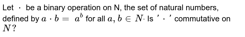 Let `*` be a binary operation on N, the set of natural numbers, defined   by `a*b=` `a^b` for all `a , b in  Ndot` Is `'*'` commutative on `N ?`