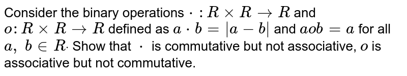Consider the binary   operations`*: RxxR->R` and `o: RxxR->R` defined as `a*b= a-b ` and `aob=a` for all `a ,\ b in  Rdot` Show that `*` is commutative but not   associative, `o` is associative but not   commutative.
