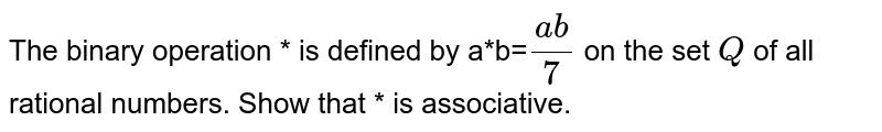 The binary operation *   is defined by a*b=`(a b)/7` on the set `Q` of all rational   numbers. Show that * is associative.