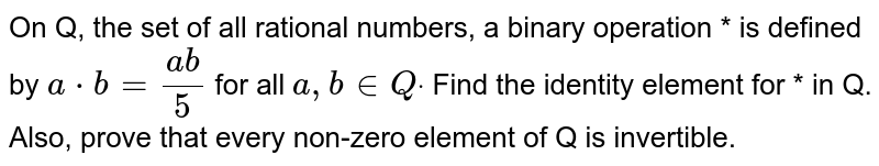 On Q, the set of all rational numbers, a binary operation * is defined   by `a*b=(a b)/5` for all `a , b in  Qdot` Find the identity element for * in Q. Also, prove that every non-zero   element of Q is invertible.