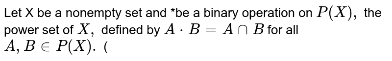 Let X be a nonempty set and *be a binary operation on `P(X),` the power set of  `X,` defined by `A * B=A nn B` for all `A, B in P(X).` (