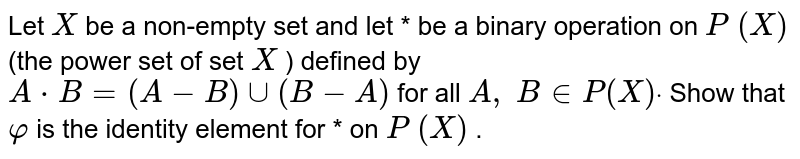 Let `X` be a non-empty set and   let * be a binary operation on `P\ (X)` (the power set of set `X` ) defined by `A*B=(A-B)uu(B-A)` for all `A ,\ B in  P(X)dot` Show that `varphi` is the identity element   for * on `P\ (X)` .