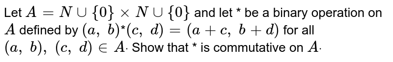 Let `A=Nuu{0}xxNuu{0}` and let * be a binary   operation on `A` defined by `(a ,\ b)`*`(c ,\ d)=(a+c ,\ b+d)` for all `(a ,\ b),\ (c ,\ d) in  Adot` Show that * is   commutative on `Adot`