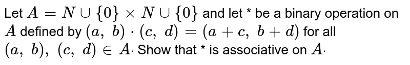 Let `A=Nuu{0}xxNuu{0}` and let * be a binary   operation on `A` defined by `(a ,\ b)*(c ,\ d)=(a+c ,\ b+d)` for all `(a ,\ b),\ (c ,\ d) in  Adot` Show that * is   associative on `Adot`