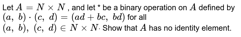 Let `A=NxxN` , and let * be a binary   operation on `A` defined by `(a ,\ b)*(c ,\ d)=(a d+b c ,\ b d)` for all `(a ,\ b),\ (c ,\ d) in  NxxNdot` Show that `A` has no identity   element.