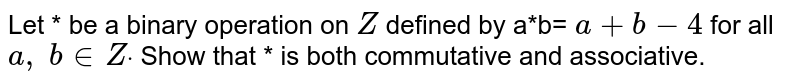 Let * be a binary   operation on `Z` defined by a*b= `a+b-4` for all `a ,\ b in  Zdot` Show that * is both   commutative and associative.