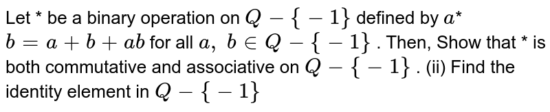 Let * be a binary   operation on `Q-{-1}` defined by `a`*`b=a+b+a b` for all `a ,\ b in  Q-{-1}` . Then, Show that * is both   commutative and associative on `Q-{-1}` . (ii) Find the identity   element in `Q-{-1}`