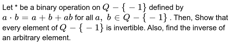 Let * be a binary   operation on `Q-{-1}` defined by `a*b=a+b+a b` for all `a ,\ b in  Q-{-1}` . Then, Show that every   element of `Q-{-1}` is invertible. Also,   find the inverse of an arbitrary element.