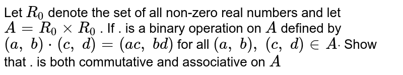 Let `R_0` denote the set of all   non-zero real numbers and let `A=R_0xxR_0` . If  . is a binary   operation on `A` defined by `(a ,\ b)*(c ,\ d)=(a c ,\ b d)` for all `(a ,\ b),\ (c ,\ d) in  Adot`  Show that . is both   commutative and associative on `A`