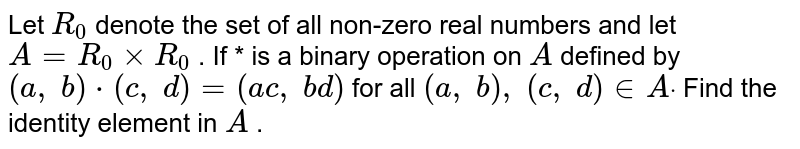 Let `R_0` denote the set of all   non-zero real numbers and let `A=R_0xxR_0` . If * is a binary   operation on `A` defined by `(a ,\ b)*(c ,\ d)=(a c ,\ b d)` for all `(a ,\ b),\ (c ,\ d) in  Adot` Find the identity   element in `A` .