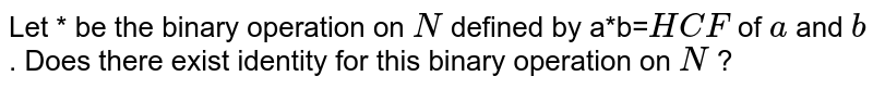 Let * be the binary   operation on `N` defined by a*b=`H C F` of `a` and `b` . Does there exist   identity for this binary operation on `N` ?