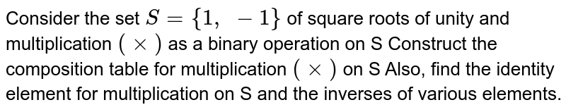 Consider the set `S={1,\ -1}` of square roots of unity and multiplication `(xx)` as a binary operation on S Construct the   composition table for multiplication `(xx)` on S Also, find the identity element for multiplication on S and the inverses of   various elements.