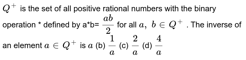 `Q^+` is the set of all   positive rational numbers with the binary operation * defined by a*b= `(a b)/2` for all `a ,\ b in  Q^+` . The inverse of an   element `a in  Q^+` is `a` (b) `1/a` (c) `2/a` (d) `4/a`