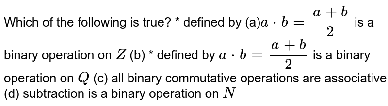 Which of the following   is true? * defined by (a)`a*b=(a+b)/2` is a binary operation   on `Z`  (b) * defined by `a*b=(a+b)/2` is a binary operation   on `Q`  (c) all binary commutative   operations are associative (d) subtraction is a   binary operation on `N`
