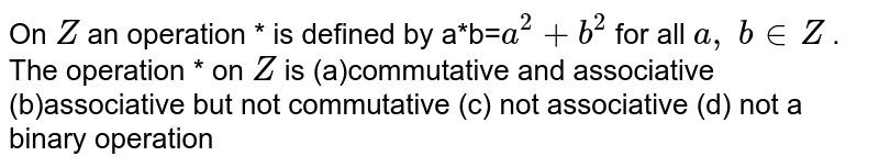 On `Z` an operation * is   defined by a*b=`a^2+b^2` for all `a ,\ b in  Z` . The operation * on `Z` is (a)commutative and   associative  (b)associative but not   commutative (c) not   associative (d) not a binary operation