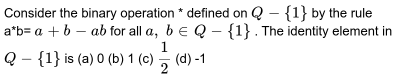 Consider the binary   operation * defined on `Q-{1}` by the rule a*b= `a+b-a b` for all `a ,\ b in  Q-{1}` . The identity element   in `Q-{1}` is (a) 0 (b) 1 (c) `1/2` (d) -1