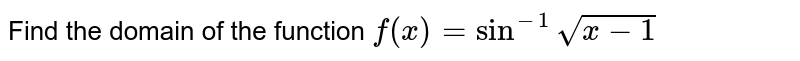 Find the domain of the function `f(x)=sin^(-1)sqrt(x-1)`