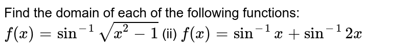 Find the domain of each   of the following functions: `f(x)=sin^(-1)sqrt(x^2-1)` (ii) `f(x)=sin^(-1)x+sin^(-1)2x`