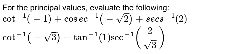 For the principal values, evaluate the following:  `cot^(-1)(-1)+cos e c^(-1)(-sqrt(2))+s e c s^(-1)(2)`   `cot^(-1)(-sqrt(3))+tan^(-1)(1)sec^(-1)(2/(sqrt(3)))`