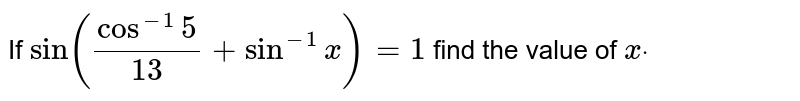 If `sin(cos^(-1)5/(13)+sin^(-1)x)=1` find the value of `xdot`