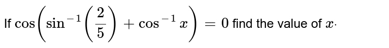 If `cos(sin^(-1)(2/5)+cos^(-1)x)=0` find the value of `xdot`