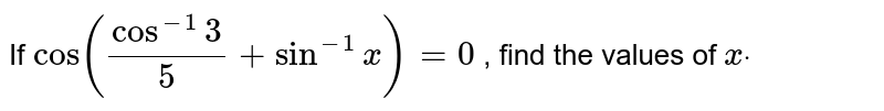 If `cos(cos^(-1)3/5+sin^(-1)x)=0` , find the values of `xdot`