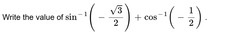 Write the value of `sin^(-1)(-(sqrt(3))/2)+cos^(-1)(-1/2)` .