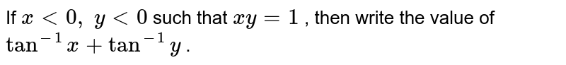If `x<0,\ y<0` such that `x y=1` , then write the value   of `tan^(-1)x+tan^(-1)y` .